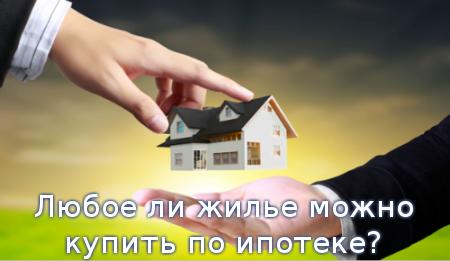 Любое ли жилье можно купить по ипотеке?