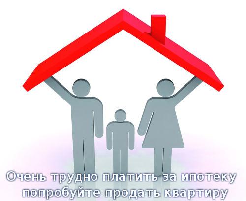 Очень трудно платить за ипотеку – попробуйте продать квартиру