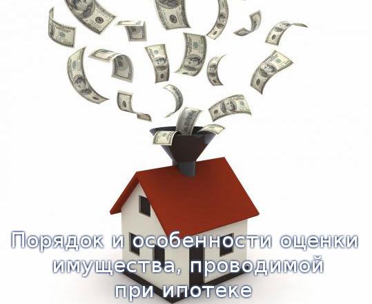 Порядок и особенности оценки имущества, проводимой при ипотеке