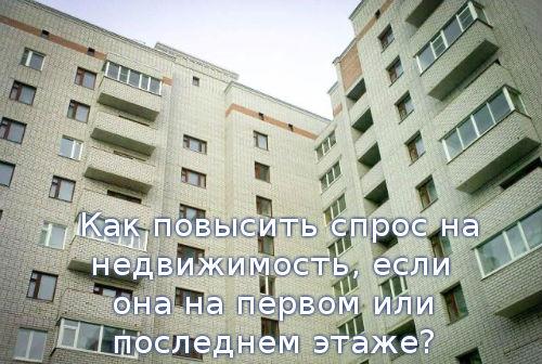 Как повысить спрос на недвижимость, если она на первом или последнем этаже?