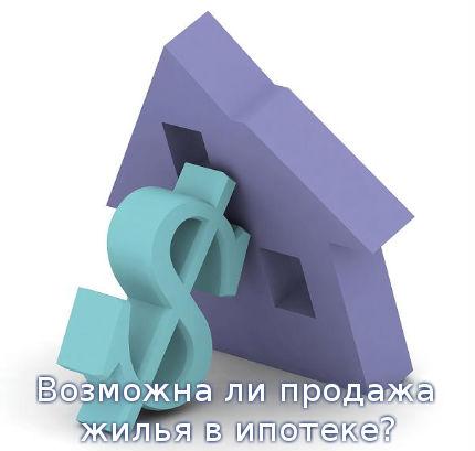Возможна ли продажа жилья в ипотеке?